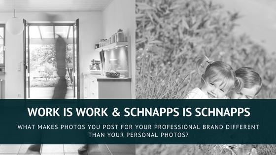 work is work & Schnapps is SCHNAPPS